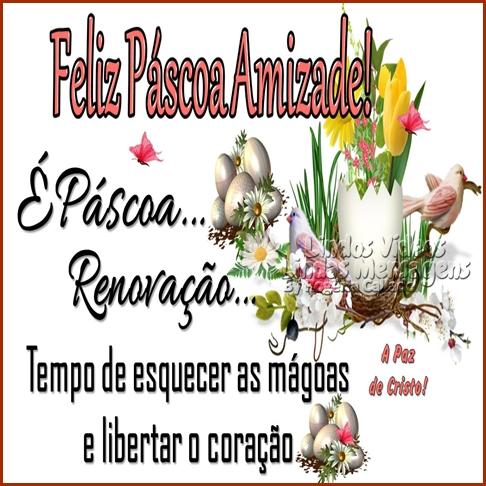 Feliz Páscoa Amizade!  É Páscoa...  Renovação...  Tempo de esquecer as mágoas  e libertar o coração.