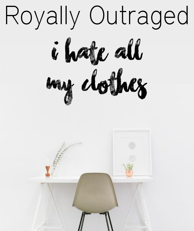 Royally Outraged - I Hate all my Clothes