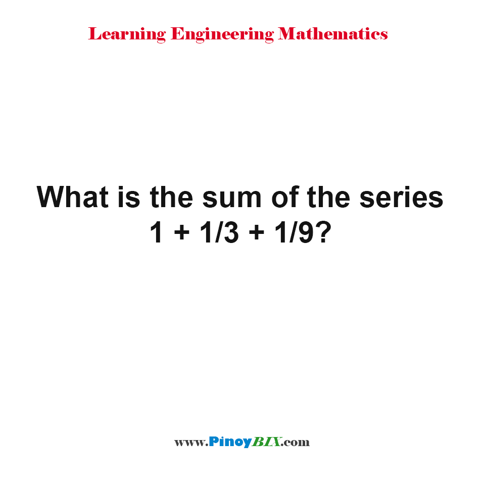 What is the sum of the series 1 + 1/3 + 1/9?