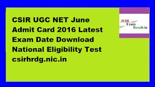 CSIR UGC NET June Admit Card 2016 Latest Exam Date Download National Eligibility Test csirhrdg.nic.in