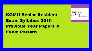 KGMU Senior Resident Exam Syllabus 2016 Previous Year Papers & Exam Pattern