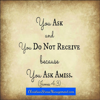 You ask and you do not receive because you ask amiss. (James 4:3)