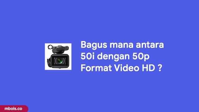 Bagus Mana 50i atau 50p Untuk Format Video HD