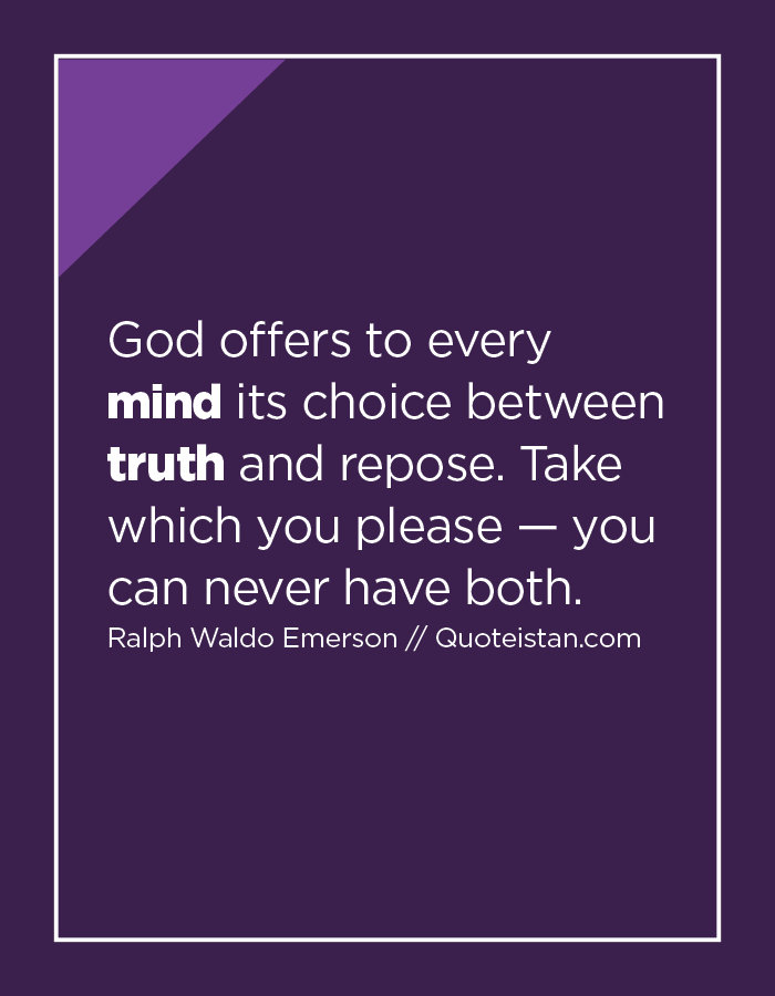 God offers to every mind its choice between truth and repose. Take which you please — you can never have both.