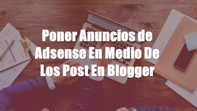 Como Poner Anuncios De Adsense En Medio De Los Post En Blogger