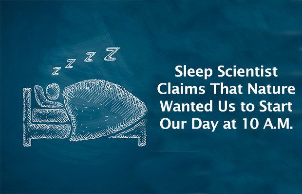 Sleep Scientist Claims That Nature Wanted Us to Start Our Day at 10 A.M.