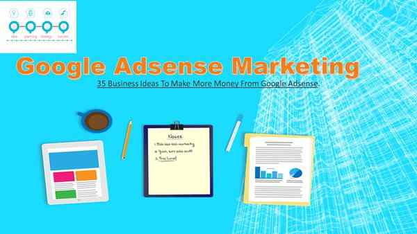 What is Google Adsense Marketing ? 35 Business Ideas To Make More Money From Google Adsense.
