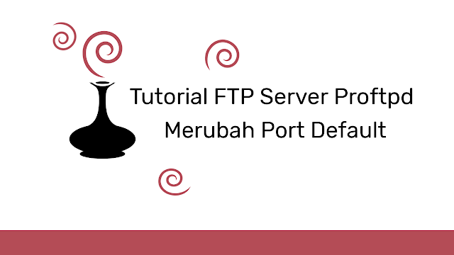 Cara Konfigurasi Merubah Port FTP di Proftpd Linux