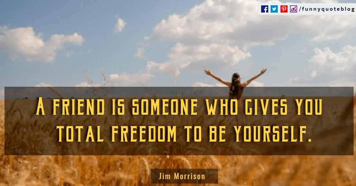 """A friend is someone who gives you total freedom to be yourself.""? - Jim Morrison Quote"