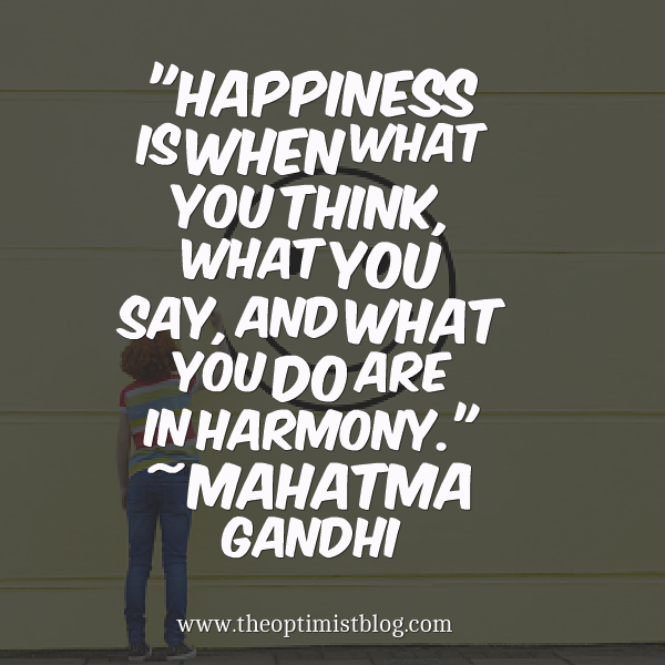 """Happiness is when what you think, what you say, and what you do are in harmony."" ~ Mahatma Gandhi"