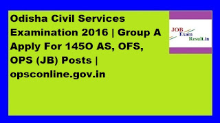 Odisha Civil Services Examination 2016 | Group A Apply For 145O AS, OFS, OPS (JB) Posts | opsconline.gov.in