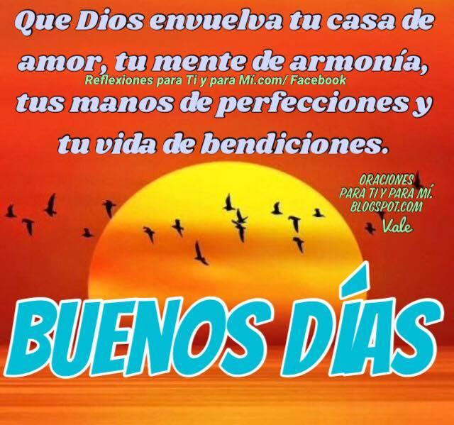 Que Dios envuelva tu casa de amor, tu mente de armonía,  tus manos de perfecciones y tu vida de bendiciones.  Amén!  BUENOS DÍAS!