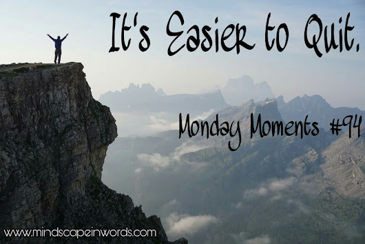 It's Easier to Quit. (Monday Moments #94)