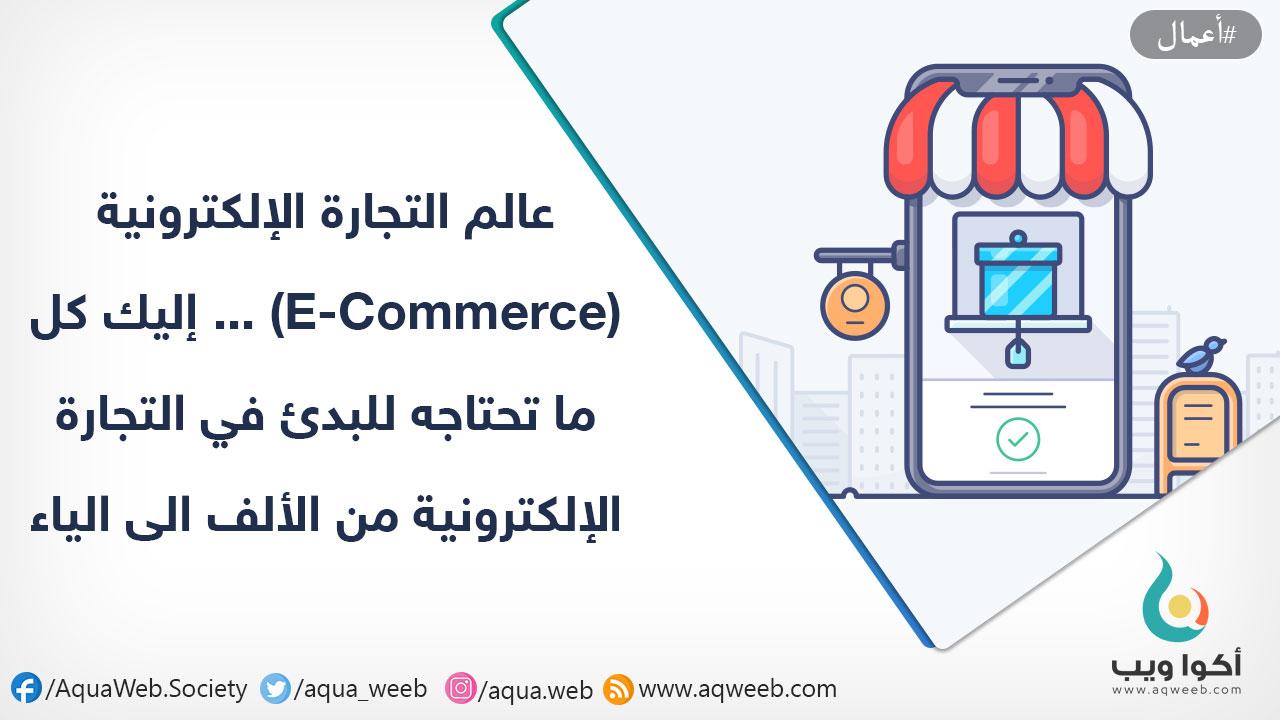 عالم التجارة الإلكترونية (E-Commerce) ... إليك كل ما تحتاجه للبدئ في التجارة الإلكترونية من الألف الى الياء