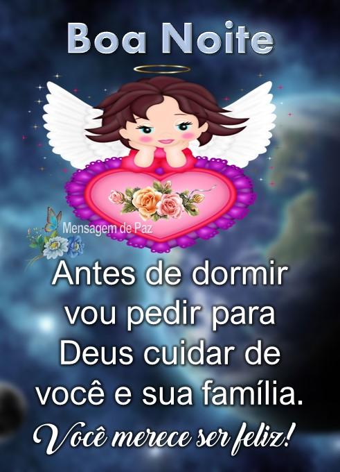 Antes de dormir   vou pedir para Deus  cuidar de você e  sua família.  Você merece ser feliz!  Boa Noite!