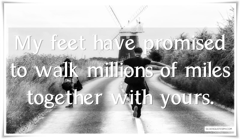My Feet Have Promised To Walk Millions Of Miles Together With Yours, Picture Quotes, Love Quotes, Sad Quotes, Sweet Quotes, Birthday Quotes, Friendship Quotes, Inspirational Quotes, Tagalog Quotes