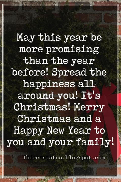 Merry Christmas Messages, May this year be more promising than the year before! Spread the happiness all around you! It's Christmas! Merry Christmas and a Happy New Year to you and your family!