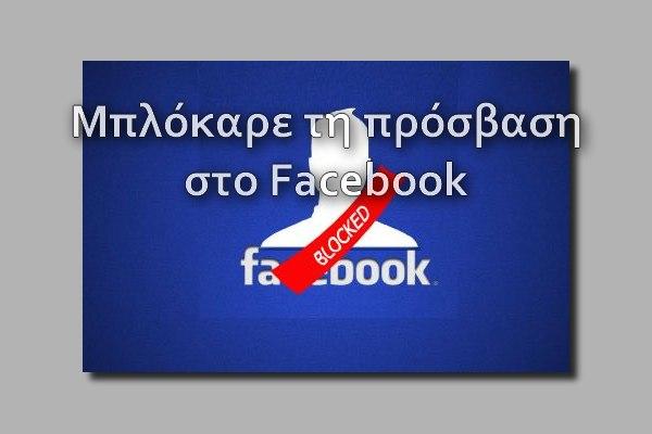 Μπλόκαρε τη πρόσβαση στο Facebook