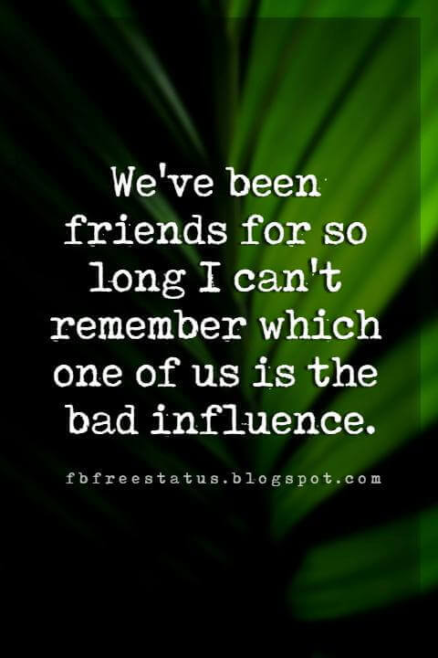 funny quotes about friendship, We've been friends for so long I can't remember which one of us is the bad influence.