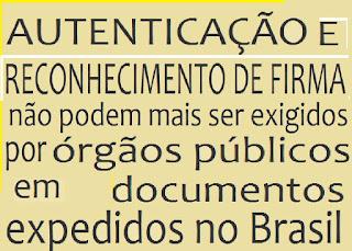 AUTENTICAÇÃO E RECONHECIMENTO DE FIRMA não podem mais ser exigidos por órgãos públicos em documentos expedidos no Brasil