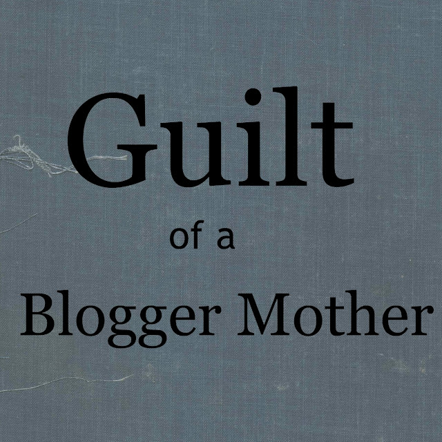 Guilt of a Blogger Mother