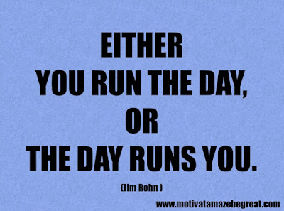 "Success Quotes And Sayings About Life: ""Either you run the day, or the day runs you"". – Jim Rohn"