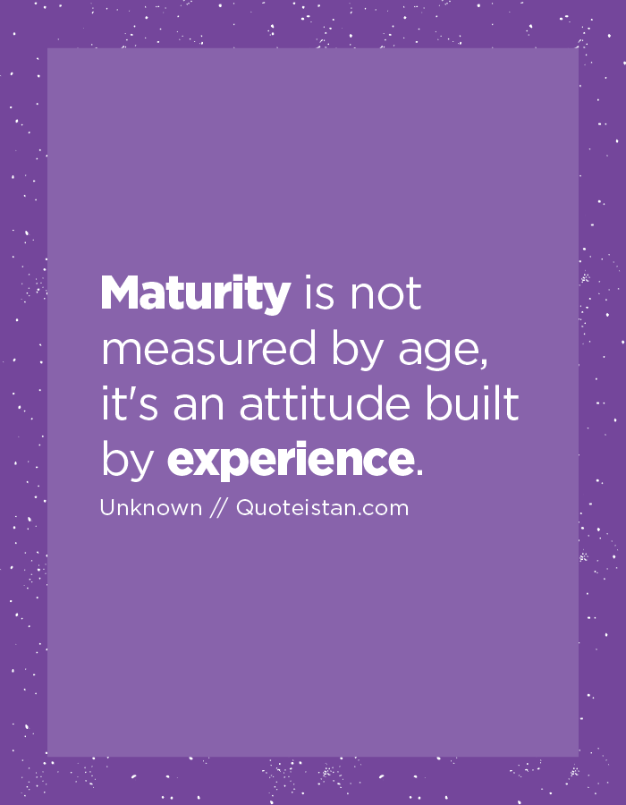 Maturity is not measured by age, it's an attitude built by experience.