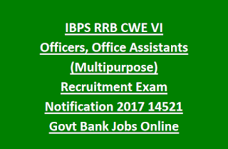 IBPS RRB CWE VI Officers, Office Assistants (Multipurpose) Recruitment Exam Notification 2017 14521 Govt Bank Jobs Online