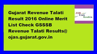 Gujarat Revenue Talati Result 2016 Online Merit List Check GSSSB Revenue Talati Results@ ojas.gujarat.gov.in