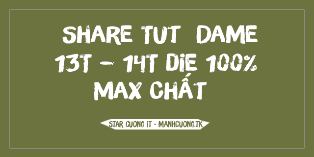 Share Tut  Dame 13T – 14T die 100% Max Chất