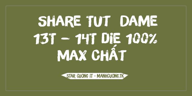 Share Tut  Dame 13T – 14T die 100% Max Chất