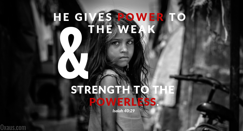 He gives power to the weak & strength to the powerless. Isaiah 40:29