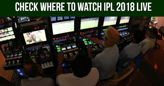 Check Where To Watch IPL 2018 Live, Live Coverage on TV, Live Streaming Online