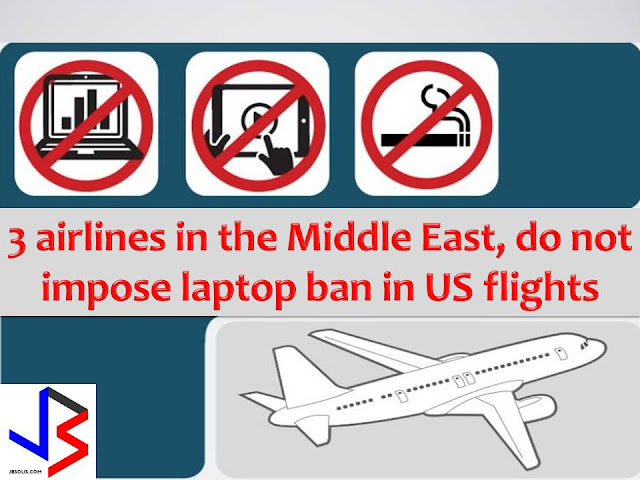 "They said, ""In everything, there's an opposition.""   These saying is the best to describe what four airlines do as a counter to the US Department of Homeland Security's ban on large electronic that covers nine airlines.  Under the ban, passengers are not allowed to bring any electronic devices larger than a cell phone into the cabin of non-stop flights to the US from 10 airports in the Middle East and North Africa.  We all know that many travelers are inseparable with their gadgets."