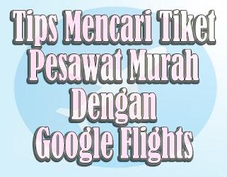 Tips Mencari Tiket Pesawat Murah Dengan Google Flights