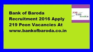 Bank of Baroda Recruitment 2016 Apply 219 Peon Vacancies At www.bankofbaroda.co.in
