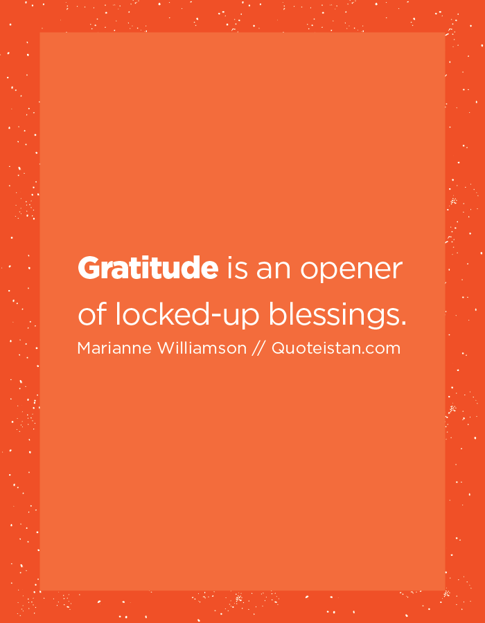 Gratitude is an opener of locked-up blessings.