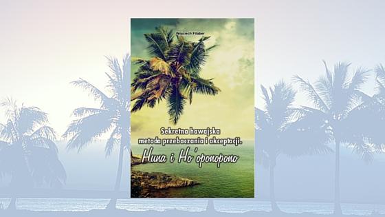"""Wojciech Filaber, """"Sekretna hawajska metoda przebaczanie i akceptacji. Huna i Ho'oponopono"""""""
