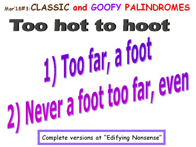 CLASSIC: Too hot to hoot.  GOOFY: 1) Too far a foot.  2) Never a foot too far, even.
