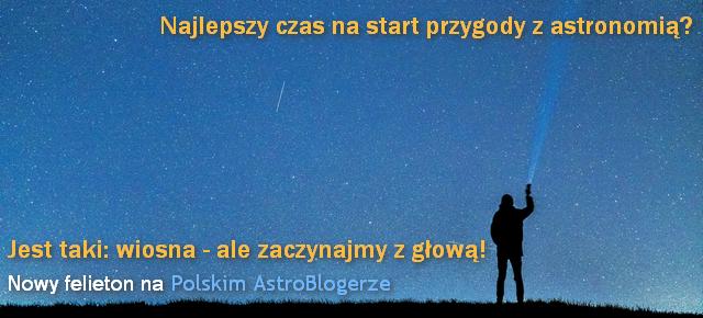 NOWY TEKST - Felieton: Najlepszy czas na start przygody z astronomią? Jest taki: wiosna - ale zaczynajmy z głową