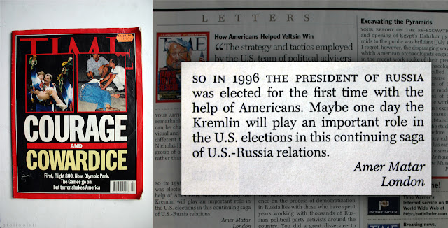 Montage of images taken of (August 5th 1996) issue of TIME magazine showing letter written by 'Amer Matar' in regards to Russian influence in USA politics, and vice-versa. It reads: 'So in 1996 the president of Russia was elected for the first time with the help of Americans. Maybe one day the Kremlin will play an important role in the U.S. elections in this continuing saga of U.S.-Russia relations.'