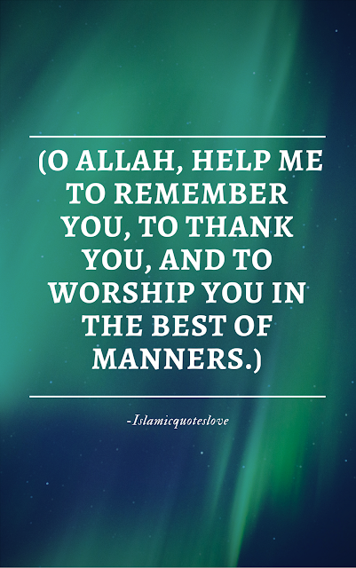 O Allah, help me to remember you, to thank you, and to worship you in the best of manners.