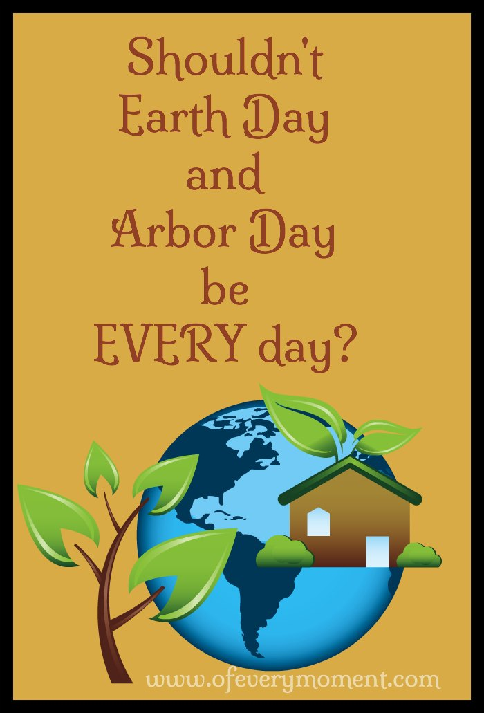 Every day should be arbor day and earth day!