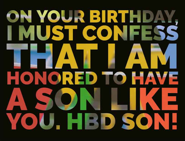 On your birthday, I must confess that I am honored to have a son like you. HBD Son!