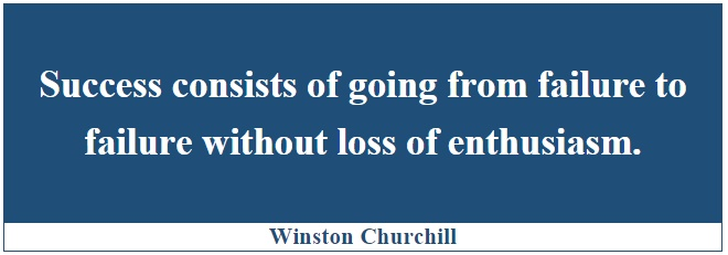"""success consists of going from failure to failure without loss of enthusiasm """"success consists of going from failure to failure without loss of enthusiasm"""" - winston churchill to truly succeed, you must fail and you must fail a lot."""