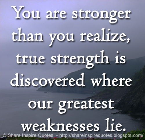You Are Stronger Than You Realize True Strength Is Discovered Where