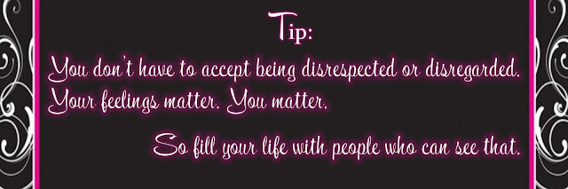 You don't have to accept being disrespected or disregarded. Your feelings matter. You matter. So fill your life with people who can see that.