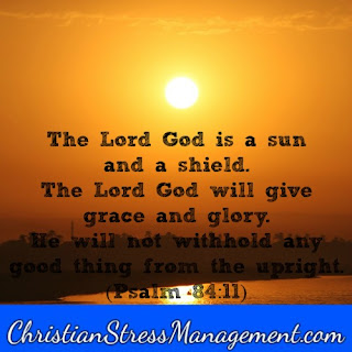 The Lord God is a sun and a shield. The Lord God will give grace and glory. He will not withhold any good thing from those who walk uprightly. (Psalm 84:11)
