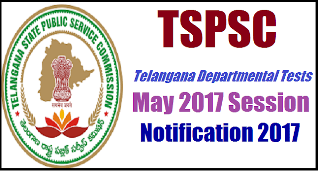 TS State, TSPSC, TS Notifications, Telangana Departmental Tests.MAY 2017 SESSION, Departmental Tests, TS EMPLOYEES, TG State,