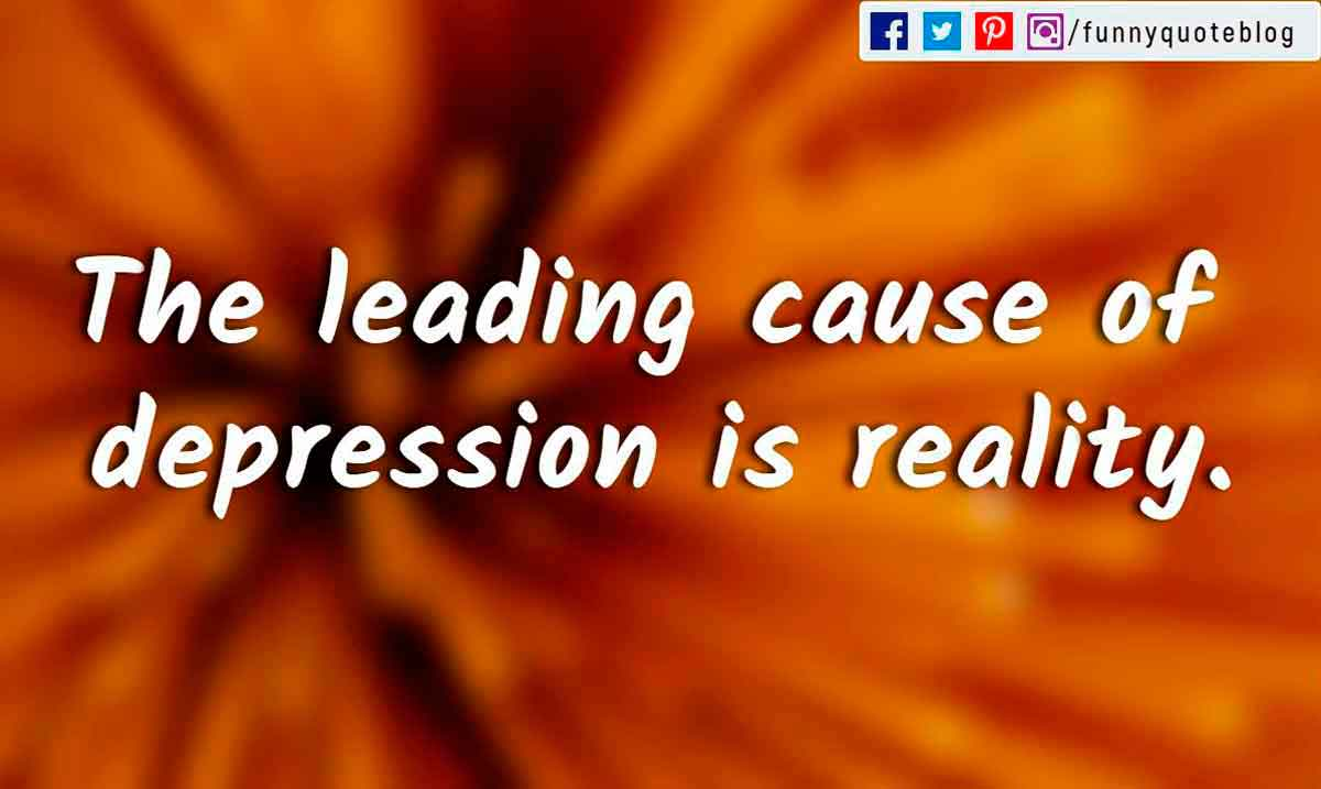 The leading cause of depression is reality.